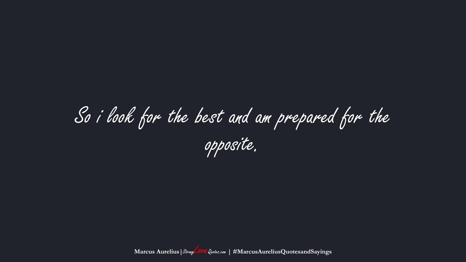 So i look for the best and am prepared for the opposite. (Marcus Aurelius);  #MarcusAureliusQuotesandSayings