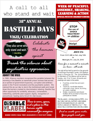 "A call to all who stand and wait:  38th Annual BASTILLE DAYS VIGIL/ CELEBRATION Week of Peaceful Assembly, Sharing, Learning and Action  (Special Focus on Children's Issues)  From: 12:01 AM on Sat. July 14th To:  Midnight, Fri. July 20, 2018  Hutchings Psychiatric Center 620 Madison Street Syracuse, NY  ""They also serve who only stand and wait"" – John Milton  JOIN US:  Come for a moment a minute an hour - all week.  There is room, space, and a place in this human rights movement for everyone.  Celebrate the human spirit.  Break the silence about psychiatric oppression.  Disable the Label.  Find or create your niche.  Your people need you.  ABOUT THE VIGIL  The vigil will be held by permit on the grounds of Hutchings Psychiatric Center, 620 Madison Street, in Syracuse, NY.  The  Annual Meeting for Members of The Alliance will be held on Sunday, July 15 at 12 noon. All events and meetings are open to the public.  • Food-free, smoke free and scent-sensitive.   • Teach-ins, round table deakers, memorials, music, dance, drumming art, poetry, readings • Shelter, nourishment and shared facilities will be provided to those who participate as needed.  In 1980, Alliance members recognized the parallels between the storming of the Bastille (a mammoth prison fortress that served as a symbol of government hypocrisy, corruption and arbitrary power in the French revolution) and the psychiatric system.  We claimed this as our day to storm the institutional walls and break down the barriers created by discriminatory labeling. Bastille Day offers opportunity for solidarity, advocacy, comaraderie, networking, authentic peer support, dignity, recognition of personhood, healing and a forum for vital issues. There is room, space, and a place in this human rights movement for everyone.  More info Call The Alliance George Ebert​) @ 315-947-5888  ABOUT THE ALLIANCE:  The Alliance – established in 1972 – is a self help, mutual support, and human rights advocacy organization of, by, and for people labeled as ""mentally ill"".  tax deductible contributions are welcomed."