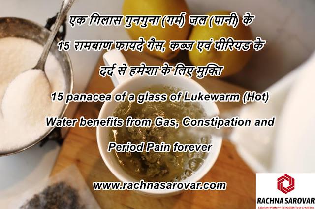 एक गिलास गुनगुना (गर्म) जल (पानी) के 15 रामबाण फायदे गैस, कब्ज एवं पीरियड के दर्द से हमेशा के लिए मुक्ति / 15 panacea of a glass of Lukewarm (Hot) Water benefits from Gas, Constipation and Period Pain forever