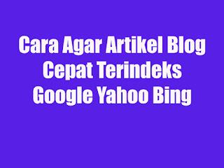 Cara Agar Artikel Blog Cepat Terindeks Google Yahoo Bing