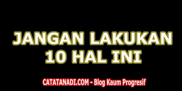 10 HAL YANG TIDAK BOLEH ANDA LAKUKAN