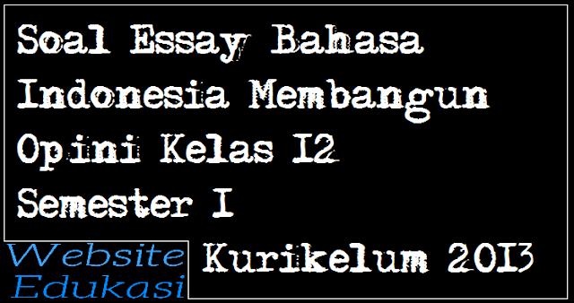 Soal Essay Bahasa Indonesia Membangun Opini Kelas 12 Semester 1 K13 - Part 2