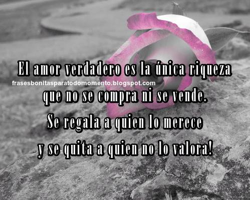 El amor verdadero es la única riqueza que no se compra ni se vende. Se regala a quien lo merece y se quita a quien no lo valora.