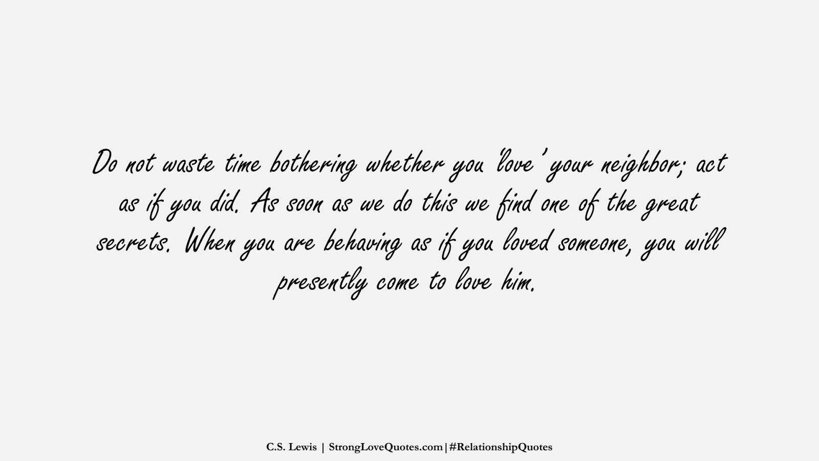 Do not waste time bothering whether you 'love' your neighbor; act as if you did. As soon as we do this we find one of the great secrets. When you are behaving as if you loved someone, you will presently come to love him. (C.S. Lewis);  #RelationshipQuotes