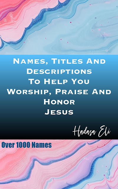Names, Titles And Descriptions To Help You Worship, Praise And Honor Jesus