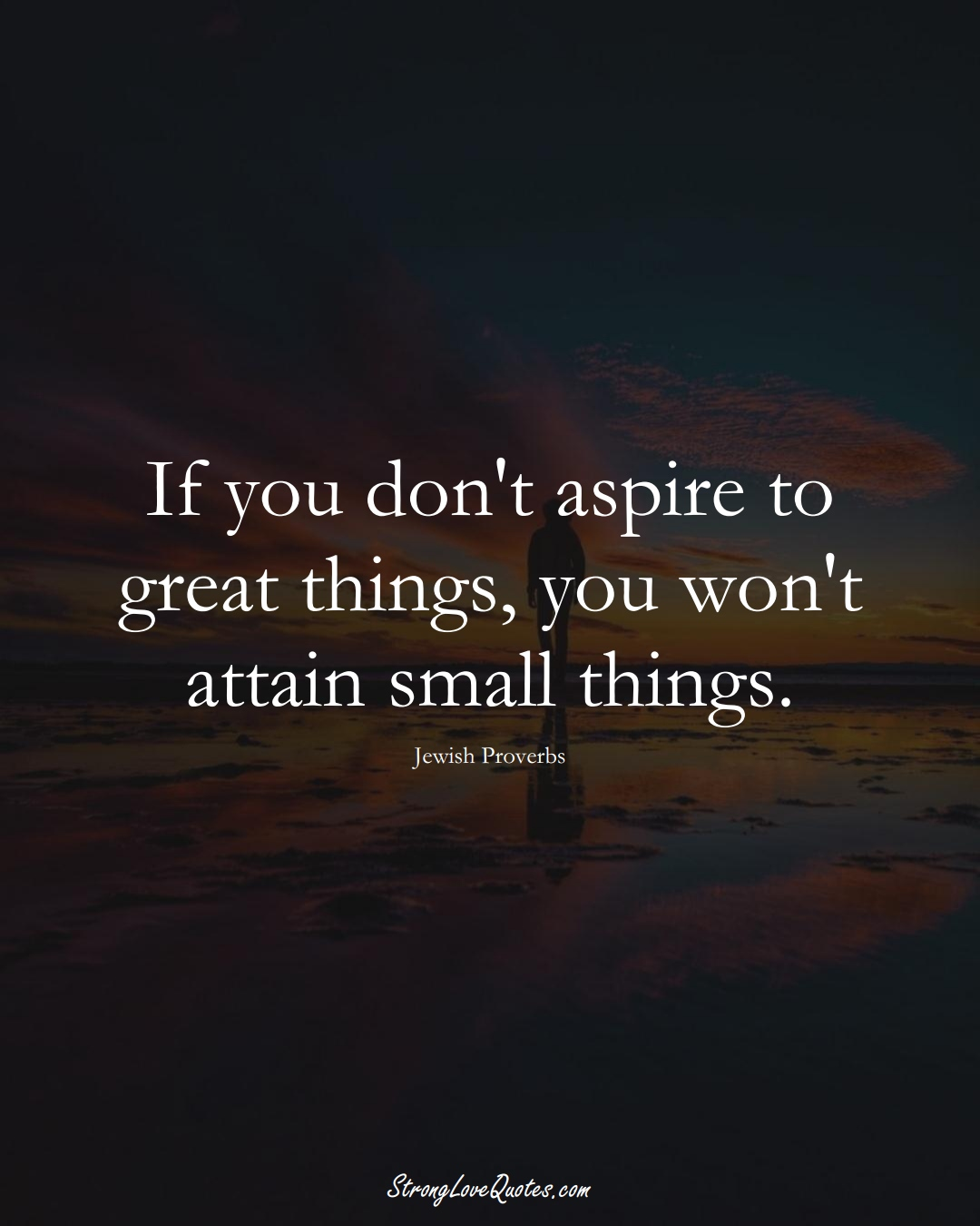 If you don't aspire to great things, you won't attain small things. (Jewish Sayings);  #aVarietyofCulturesSayings