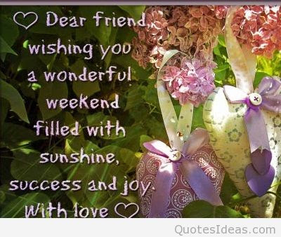 Good Morning Quotes For Best Friend:dear friend, wishing you a wonderful weekend filled with sunshine,