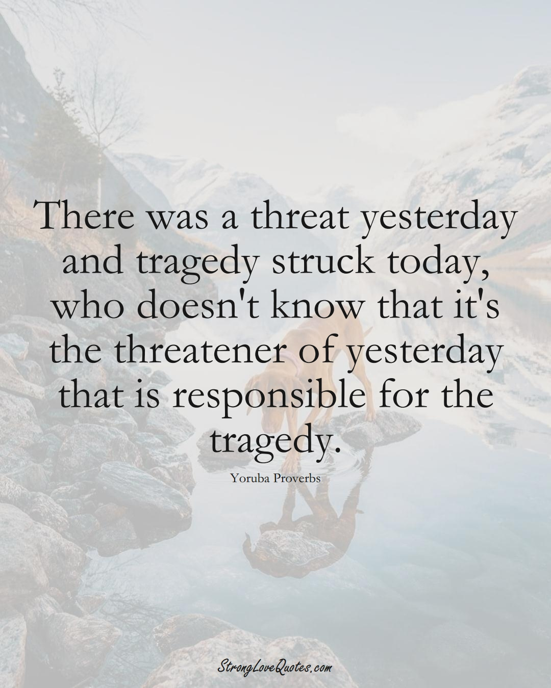 There was a threat yesterday and tragedy struck today, who doesn't know that it's the threatener of yesterday that is responsible for the tragedy. (Yoruba Sayings);  #aVarietyofCulturesSayings
