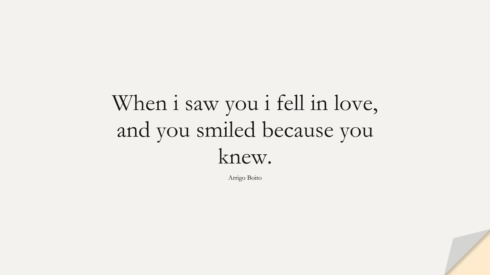 When i saw you i fell in love, and you smiled because you knew. (Arrigo Boito);  #LoveQuotes