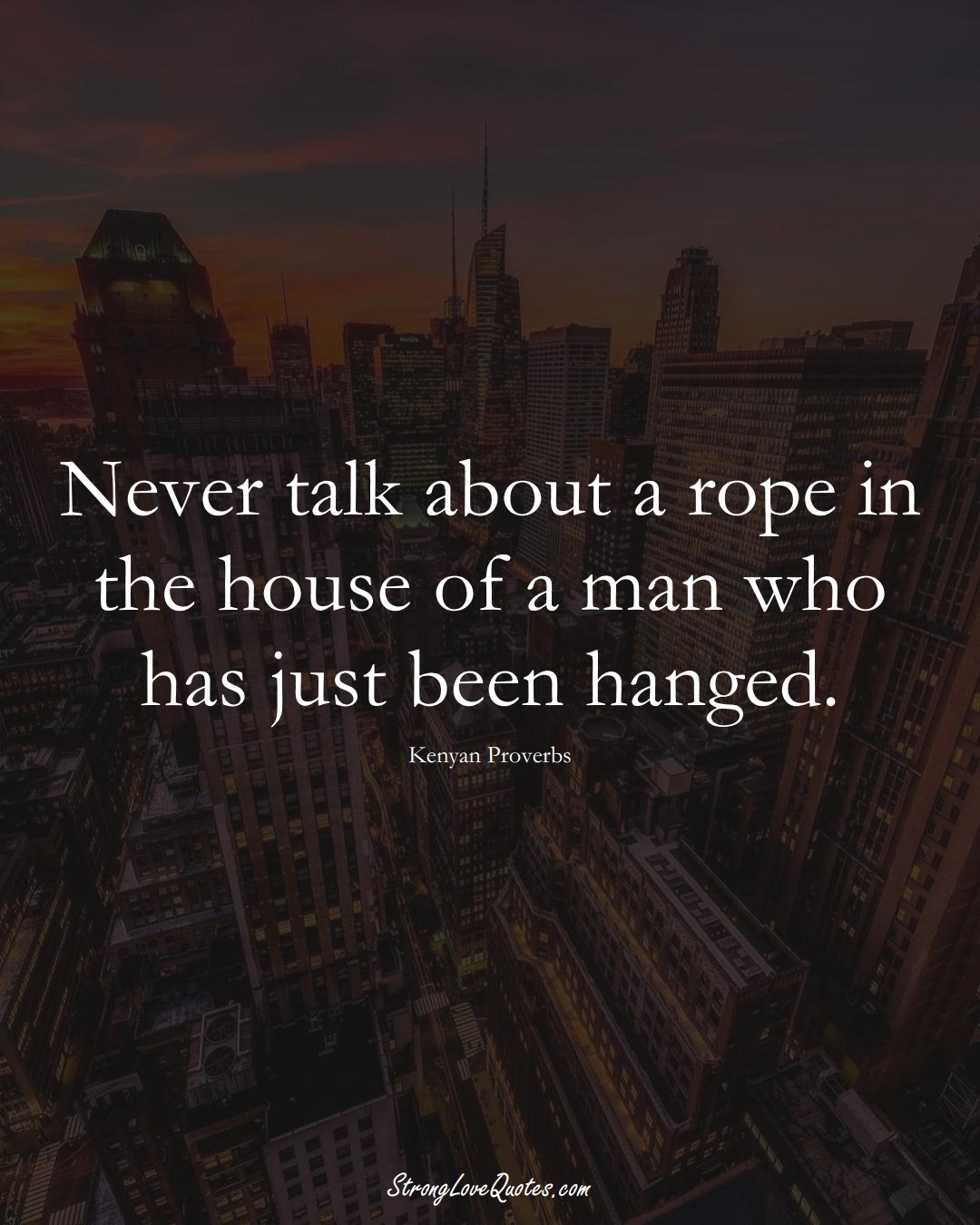 Never talk about a rope in the house of a man who has just been hanged. (Kenyan Sayings);  #AfricanSayings