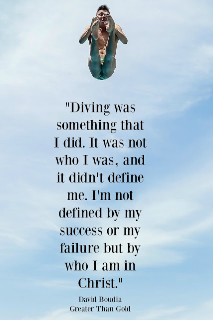 """Diving was something that I did. It was not who I was, and it didn't define me. I'm not defined by my success or my failure but who I am in Christ."" David Boudia Greater Than Gold"