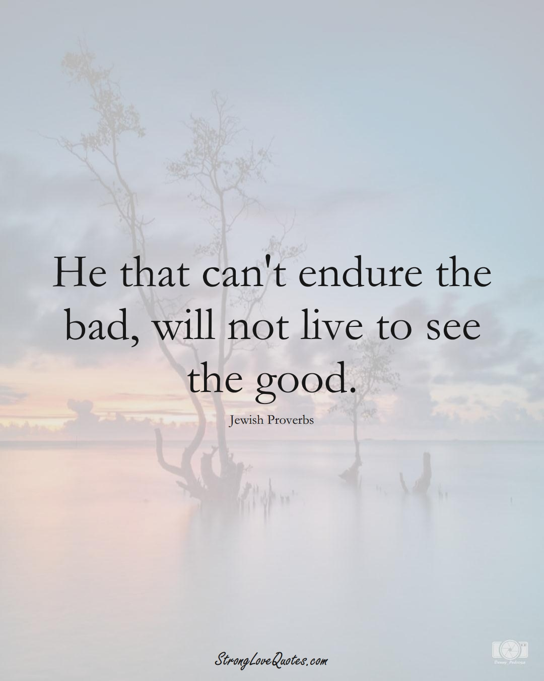 He that can't endure the bad, will not live to see the good. (Jewish Sayings);  #aVarietyofCulturesSayings
