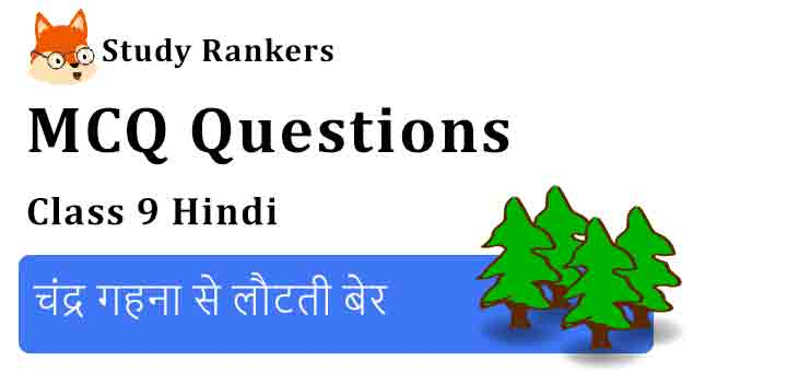 MCQ Questions for Class 9 Hindi Chapter 14 चंद्र गहना से लौटती बेर क्षितिज