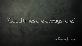 """""""Good times are always rare"""""""