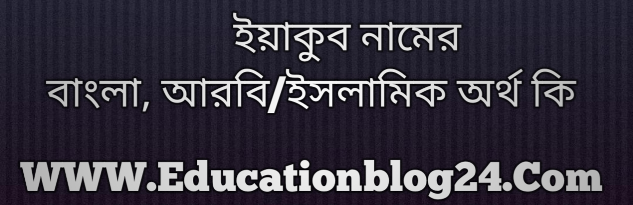Yaqub name meaning in Bengali, ইয়াকুব নামের অর্থ কি, ইয়াকুব নামের বাংলা অর্থ কি, ইয়াকুব নামের ইসলামিক অর্থ কি, ইয়াকুব কি ইসলামিক /আরবি নাম