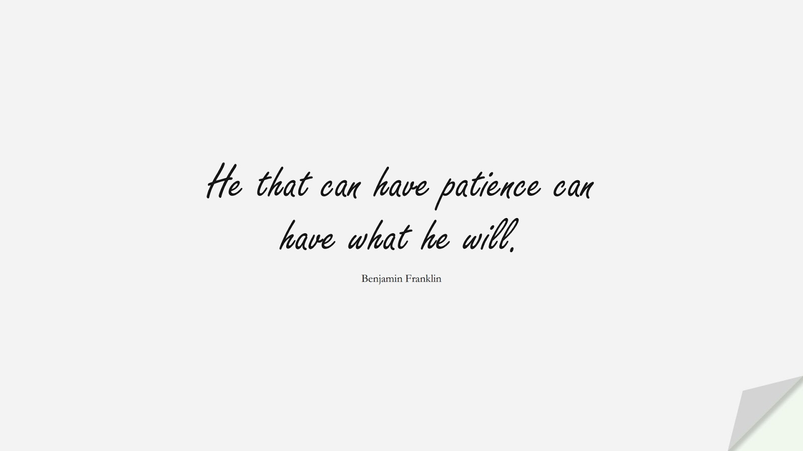 He that can have patience can have what he will. (Benjamin Franklin);  #ShortQuotes