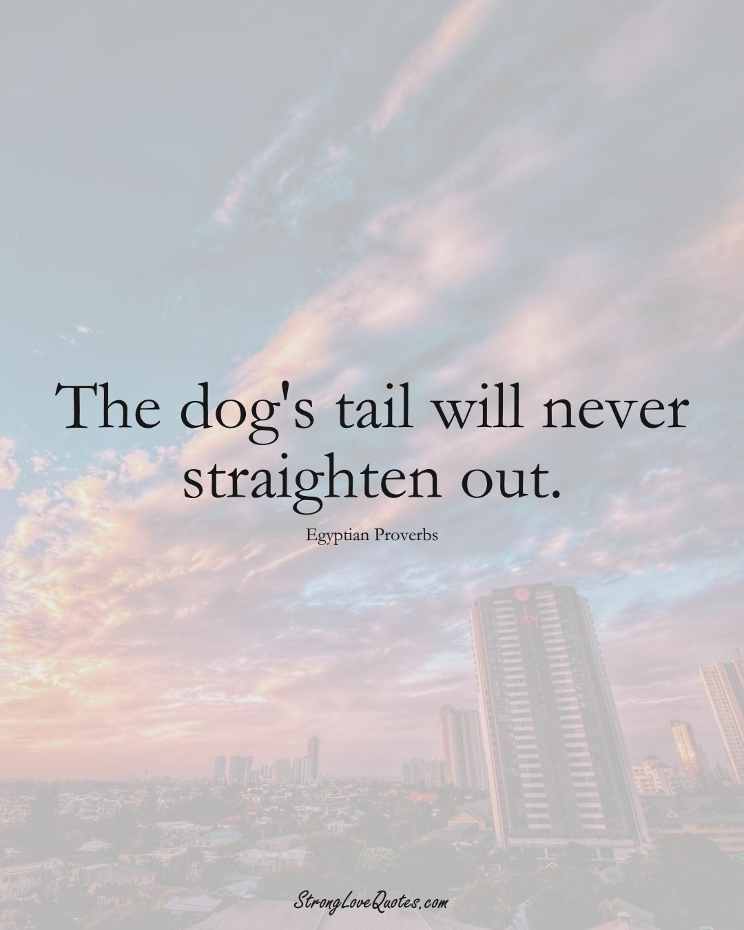 The dog's tail will never straighten out. (Egyptian Sayings);  #MiddleEasternSayings