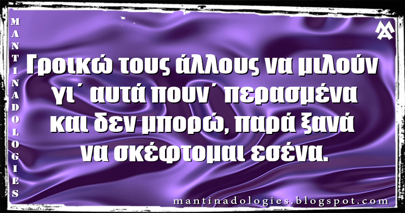 Μαντινάδα - Γροικώ τους άλλους να μιλούν γι΄ αυτά πουν΄ περασμένα και δεν μπορώ, παρά ξανά να σκέφτομαι εσένα.