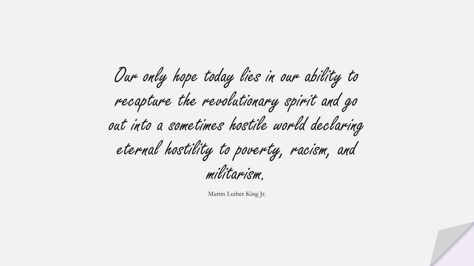 Our only hope today lies in our ability to recapture the revolutionary spirit and go out into a sometimes hostile world declaring eternal hostility to poverty, racism, and militarism. (Martin Luther King Jr.);  #MartinLutherKingJrQuotes