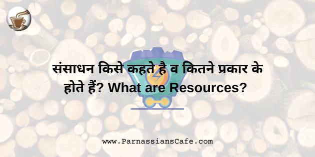 संसाधन किसे कहते है व कितने प्रकार के होते हैं? | What are Resources?