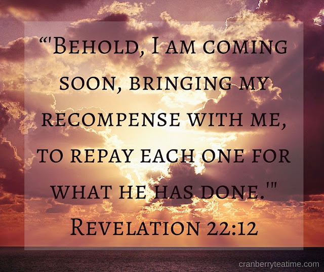 """Behold, I am coming soon, bringing my recompense with me, to repay each one for what he has done."" Revelation 21:12"