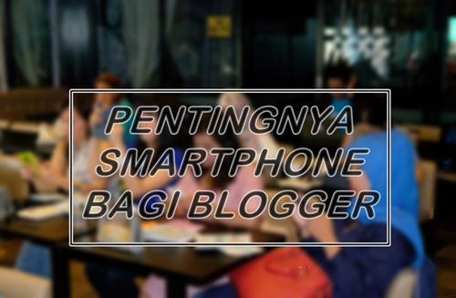 Pentingnya Smartphone bagi Blogger