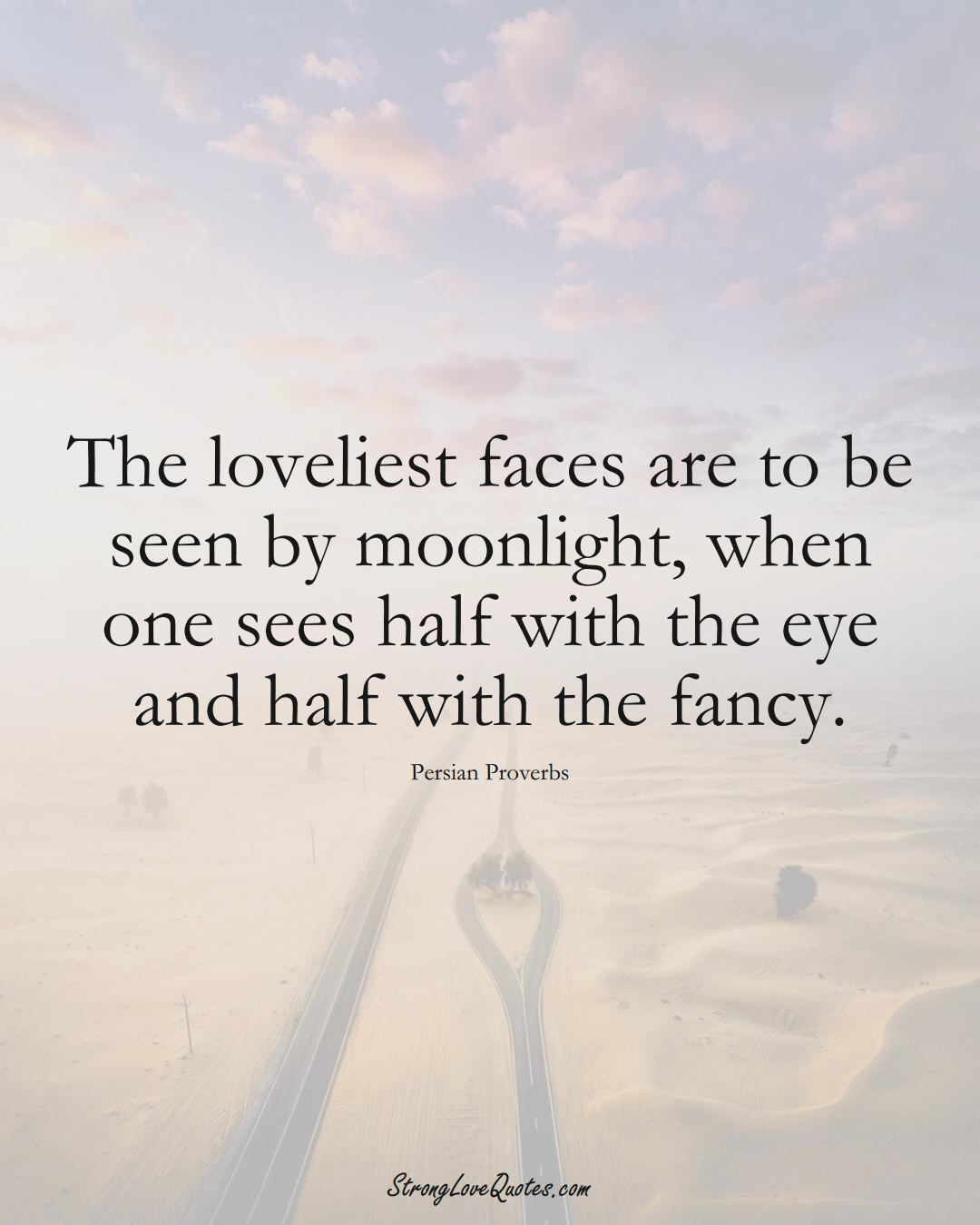 The loveliest faces are to be seen by moonlight, when one sees half with the eye and half with the fancy. (Persian Sayings);  #aVarietyofCulturesSayings