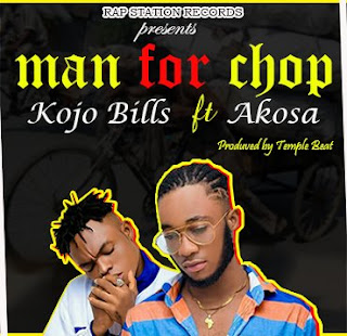 Mp3: Kojo Bills – MAN FOR CHOP Feat. Akosa (Produced By Temple Beat). Mp3   BrytGh.Com