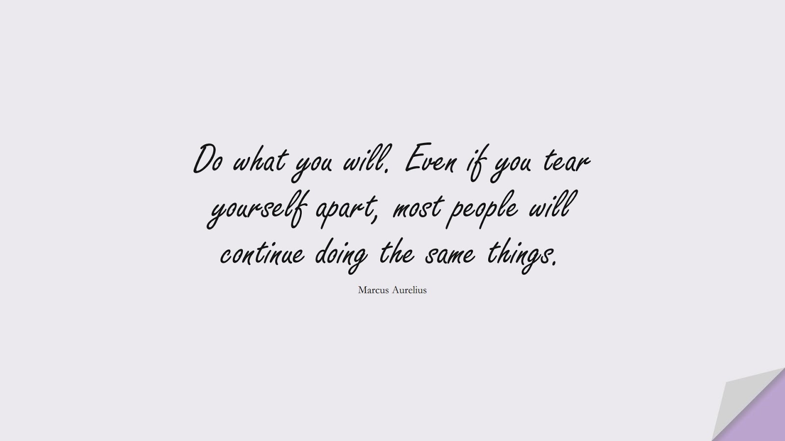 Do what you will. Even if you tear yourself apart, most people will continue doing the same things. (Marcus Aurelius);  #StoicQuotes