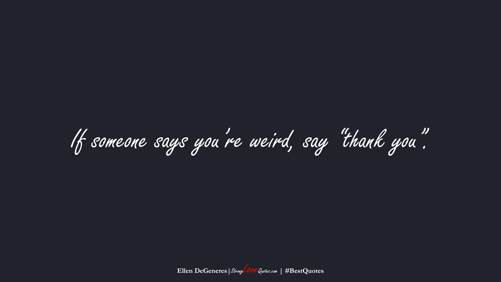 """If someone says you're weird, say """"thank you"""". (Ellen DeGeneres);  #BestQuotes"""