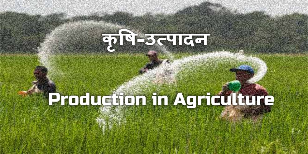 KRISHI ME UTPADAN - PRODUCTION IN AGRICULTURE