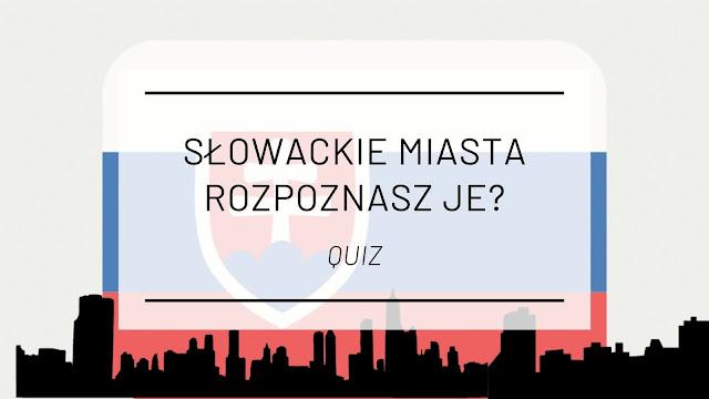 Słowackie miasta - rozpoznasz je? [QUIZ]