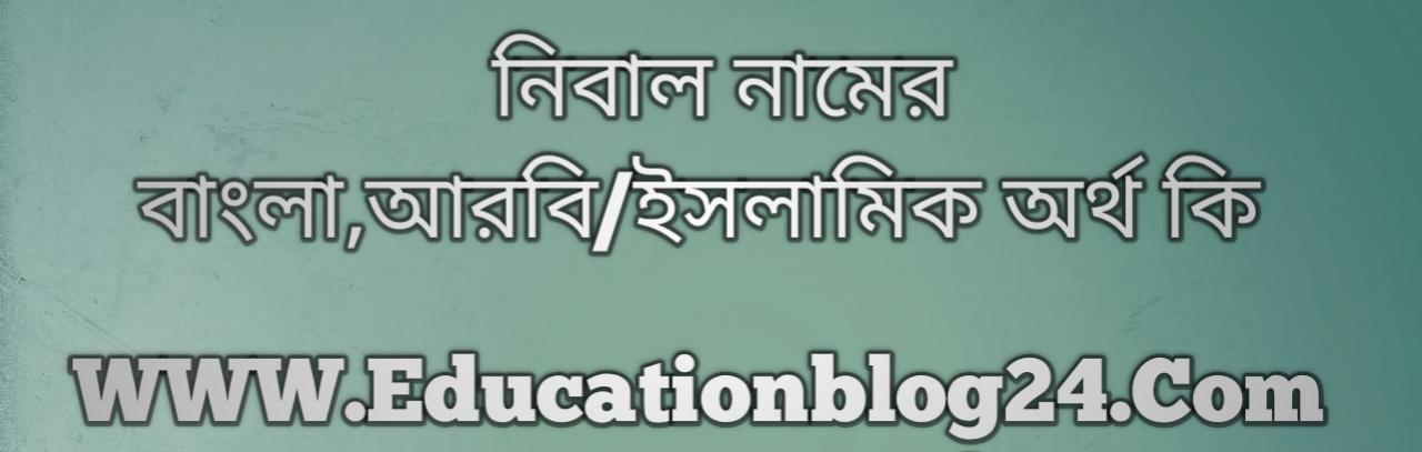 Nibal name meaning in Bengali, নিবাল নামের অর্থ কি, নিবাল নামের বাংলা অর্থ কি, নিবাল নামের ইসলামিক অর্থ কি, নিবাল কি ইসলামিক /আরবি নাম