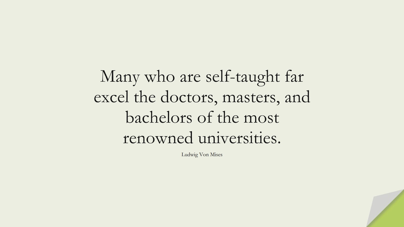 Many who are self-taught far excel the doctors, masters, and bachelors of the most renowned universities. (Ludwig Von Mises);  #HardWorkQuotes