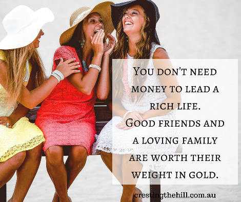 You don't need money to lead a rich life. Good friends and a loving family are worth their weight in gold.