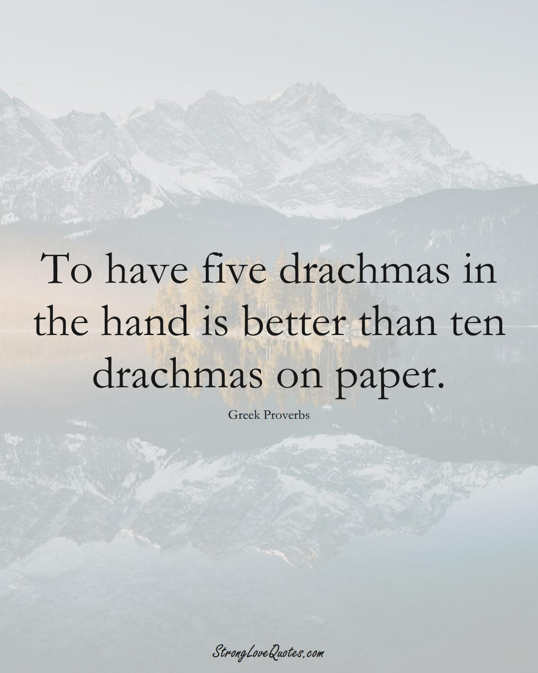 To have five drachmas in the hand is better than ten drachmas on paper. (Greek Sayings);  #EuropeanSayings