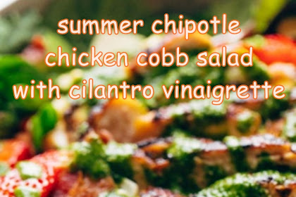 summer chipotle chicken cobb salad with cilantro vinaigrette