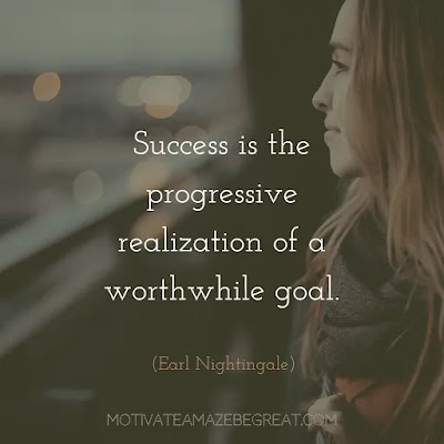"Quotes On Achievement Of Goals: ""Success is the progressive realization of a worthwhile goal.""- Earl Nightingale"
