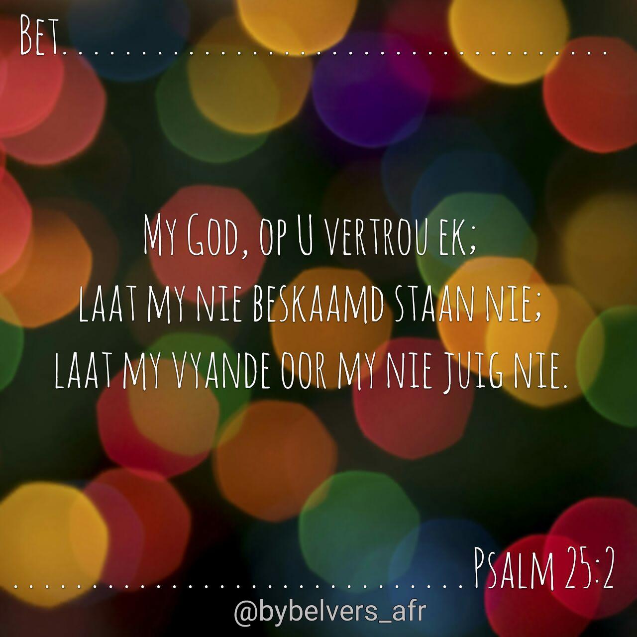 Bet.  My God, op U vertrou ek; laat my nie beskaamd staan nie; laat my vyande oor my nie juig nie. Psalm 25:2 #afrikaans #bybelvers