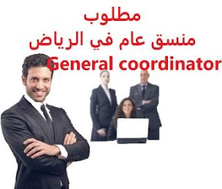 وظائف السعودية مطلوب منسق عام في الرياض General coordinator