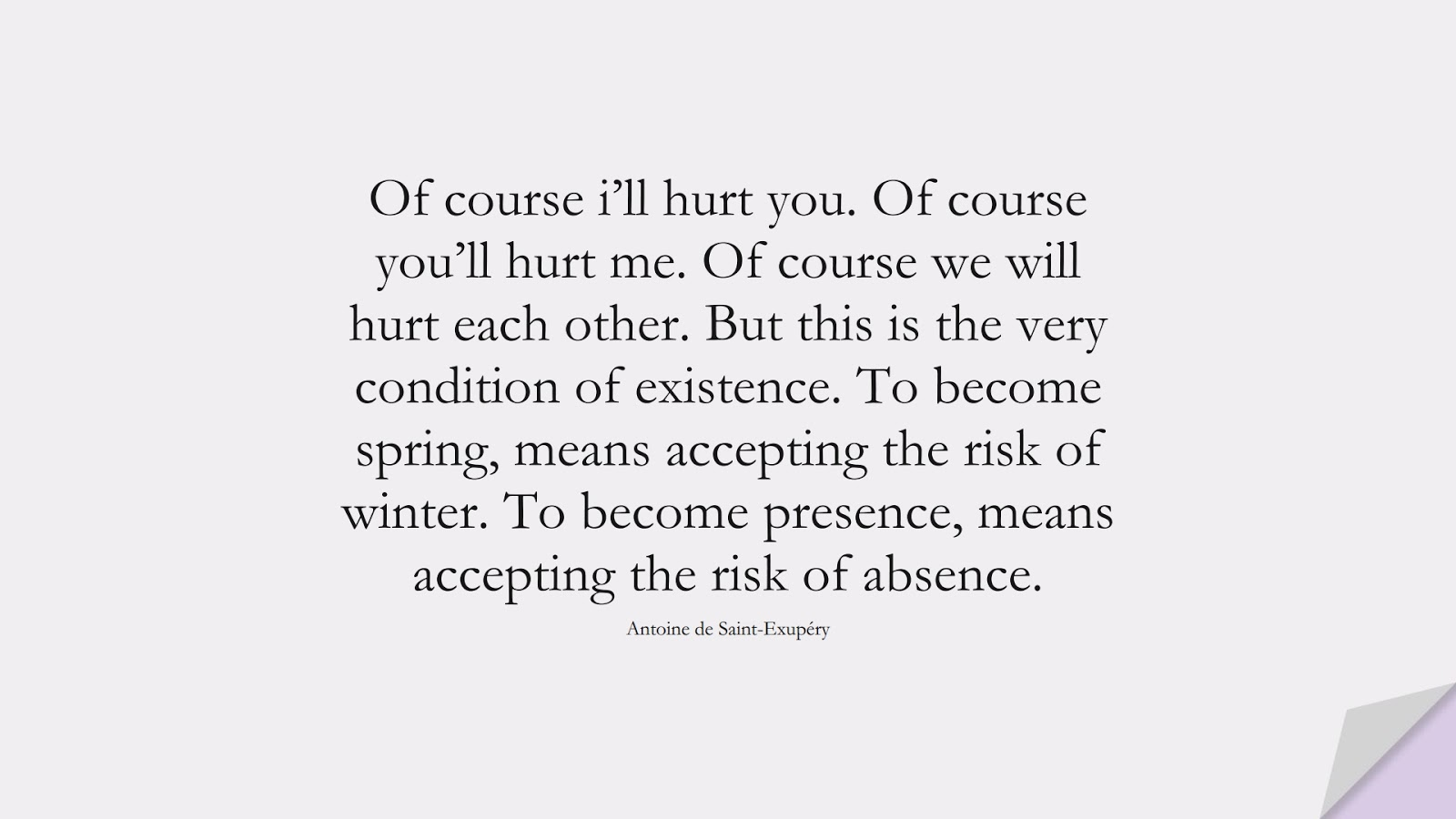 Of course i'll hurt you. Of course you'll hurt me. Of course we will hurt each other. But this is the very condition of existence. To become spring, means accepting the risk of winter. To become presence, means accepting the risk of absence. (Antoine de Saint-Exupéry);  #FearQuotes