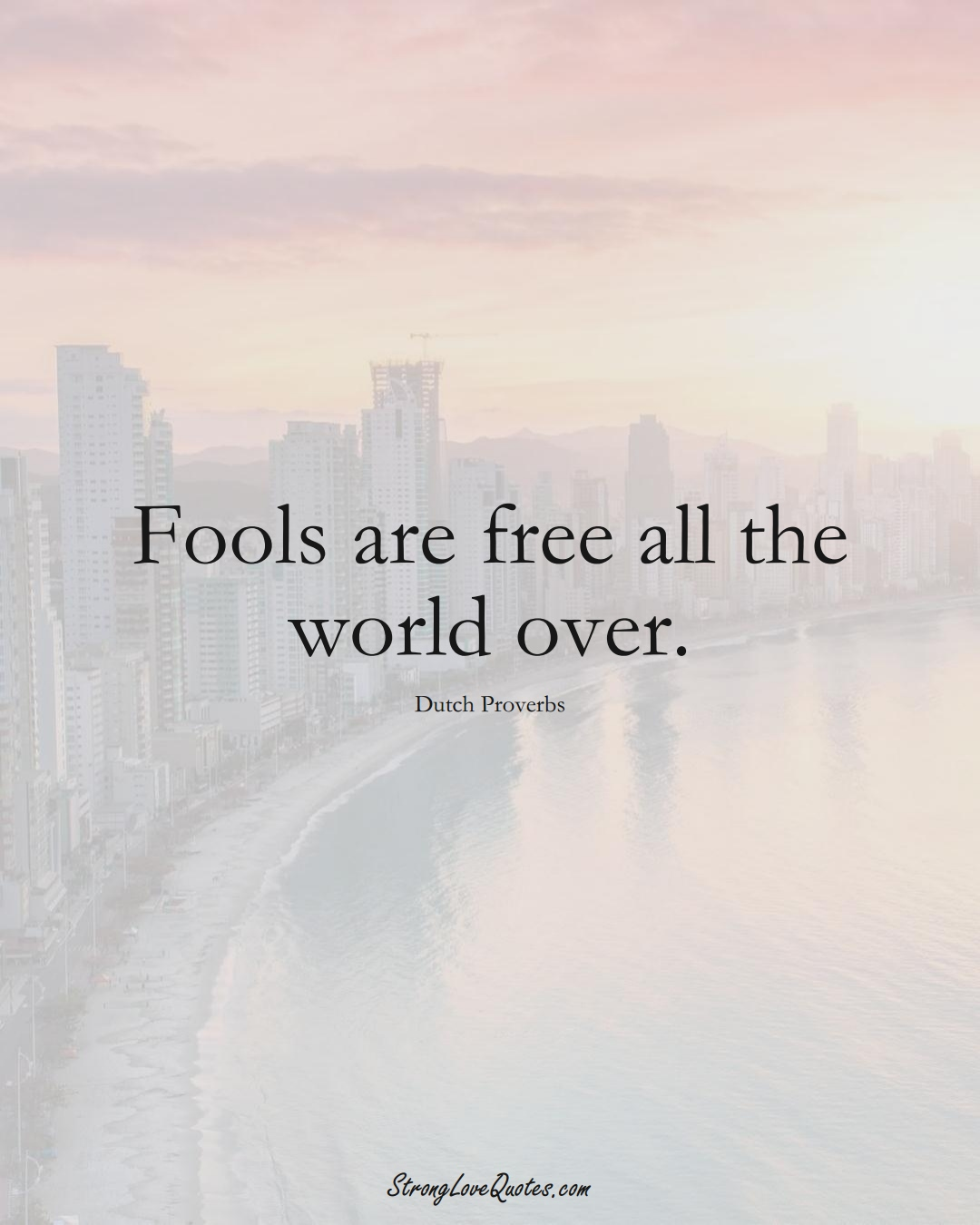 Fools are free all the world over. (Dutch Sayings);  #EuropeanSayings