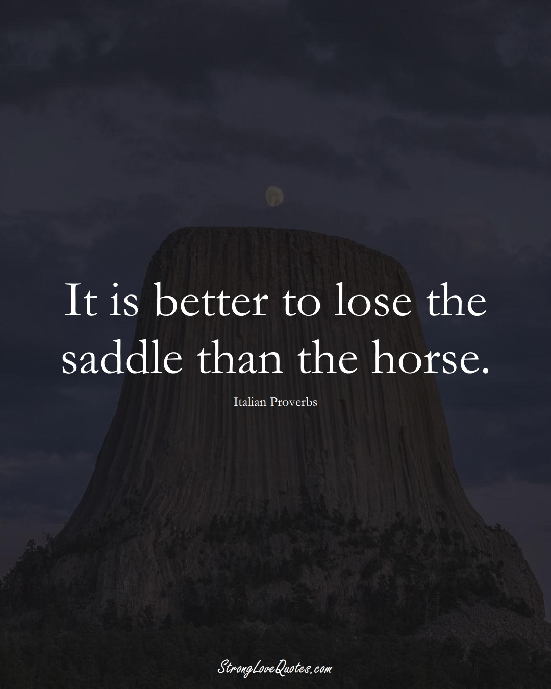 It is better to lose the saddle than the horse. (Italian Sayings);  #EuropeanSayings