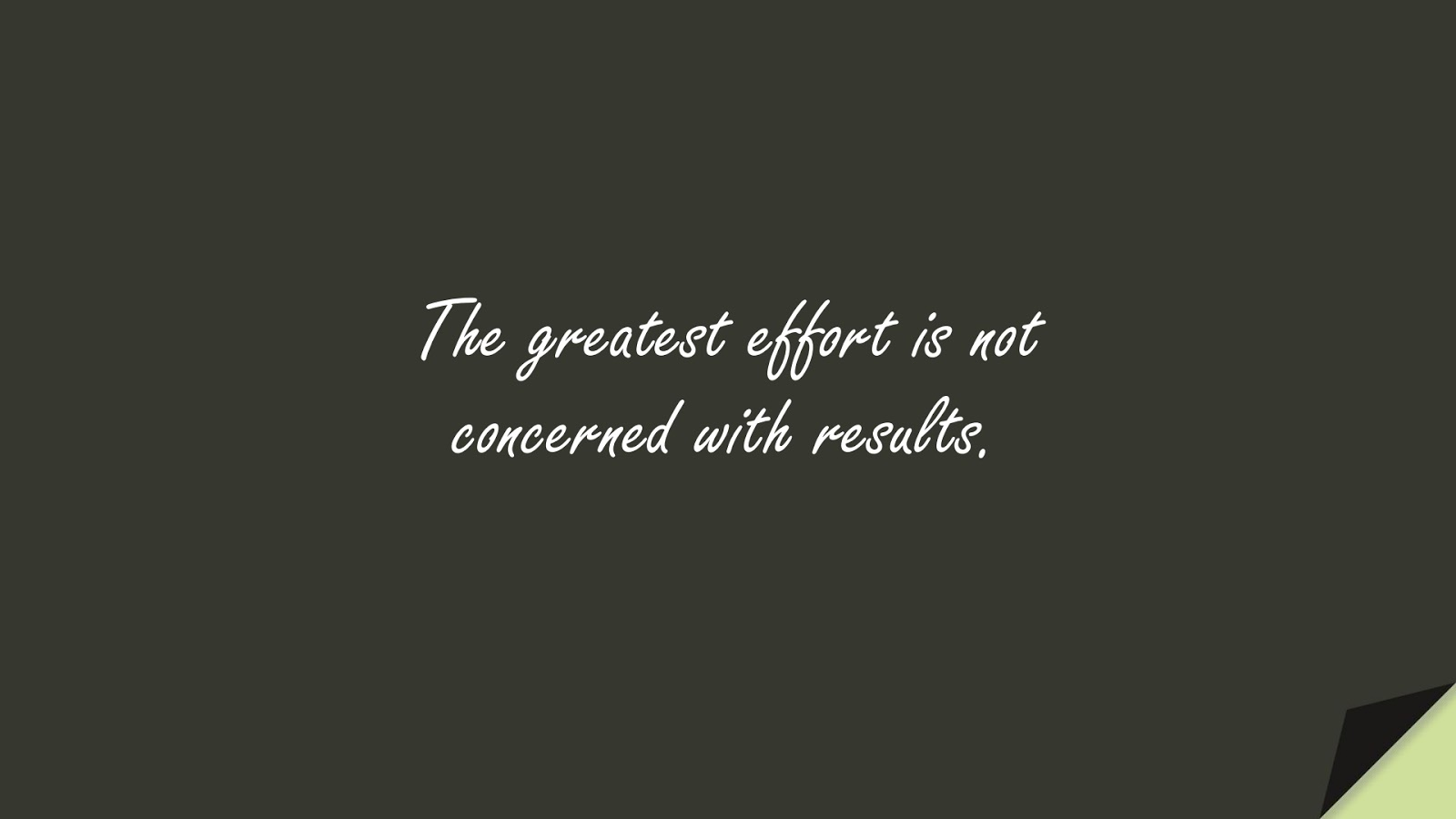 The greatest effort is not concerned with results.FALSE