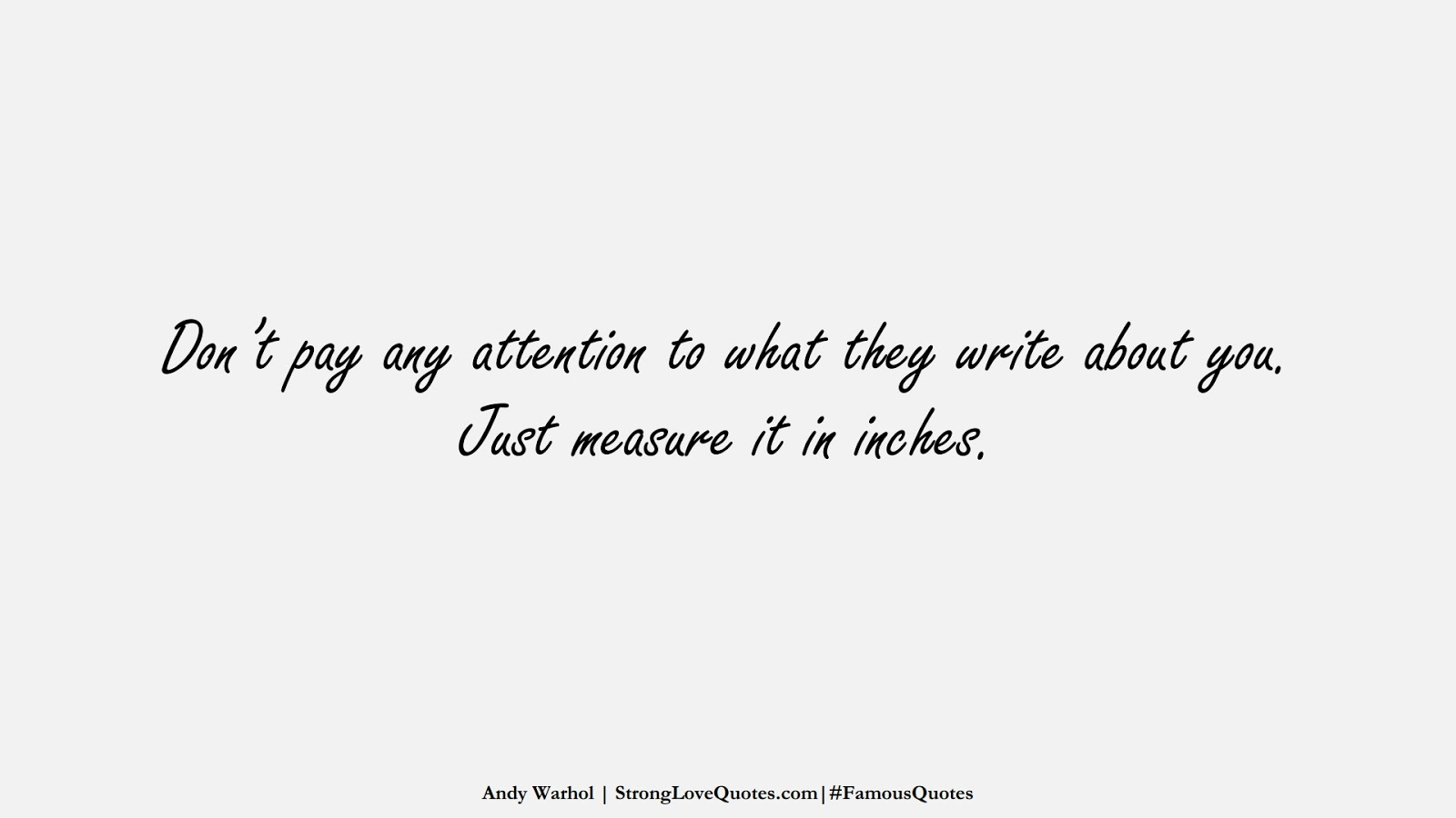 Don't pay any attention to what they write about you. Just measure it in inches. (Andy Warhol);  #FamousQuotes