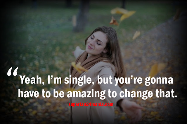 Yeah, I'm single, but you're gonna have to be amazing to change that.