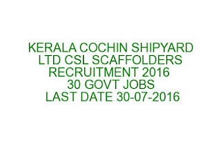 KERALA COCHIN SHIPYARD LTD CSL SCAFFOLDERS RECRUITMENT 2016 30 GOVT JOBS LAST DATE 30-07-2016
