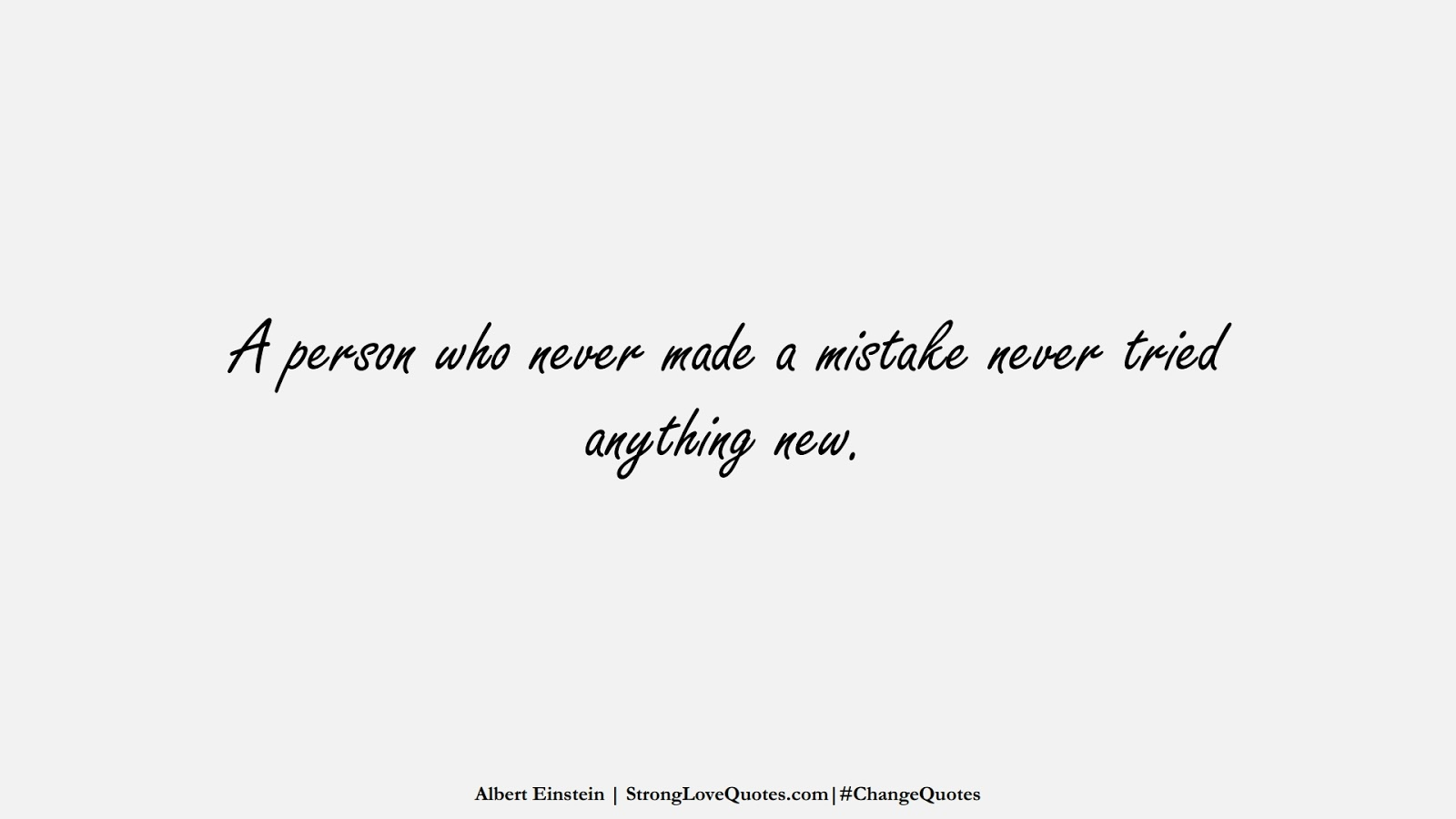 A person who never made a mistake never tried anything new. (Albert Einstein);  #ChangeQuotes