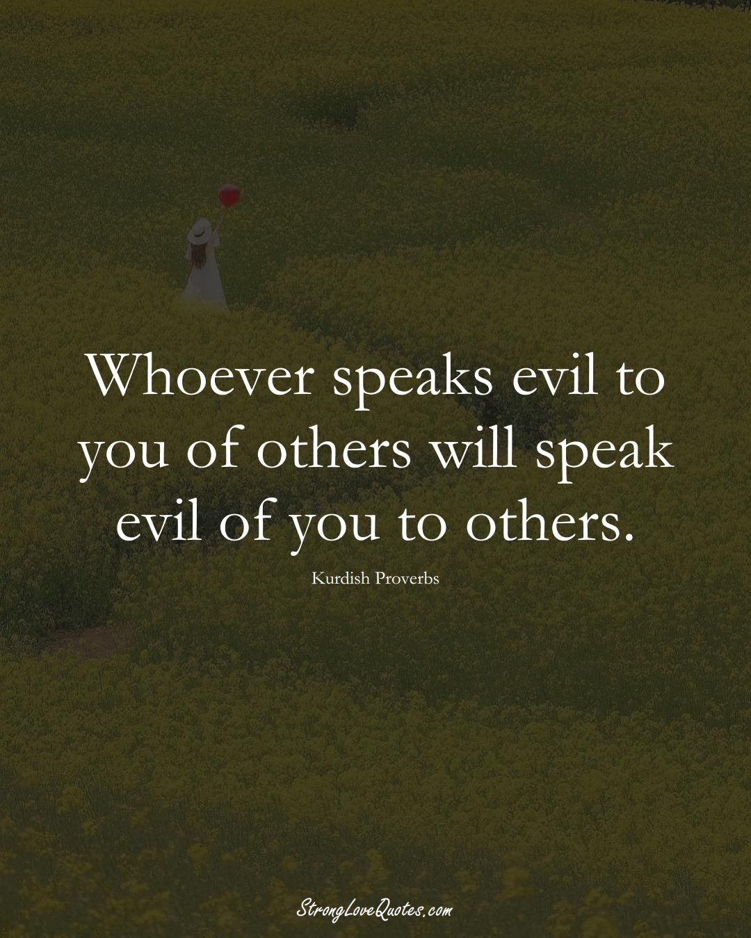 Whoever speaks evil to you of others will speak evil of you to others. (Kurdish Sayings);  #aVarietyofCulturesSayings