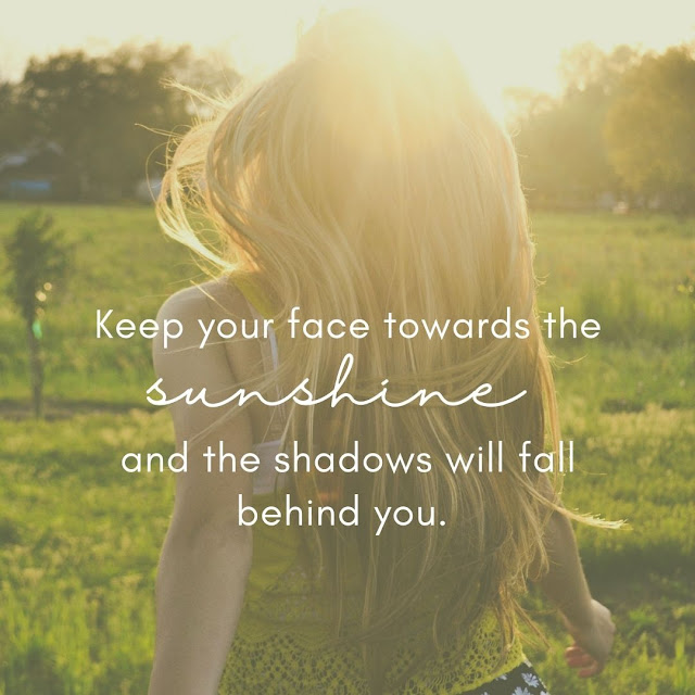 5 Powerful Quotes To Live By , Keep you face towards the sunshine and the shadows will fall behind you.